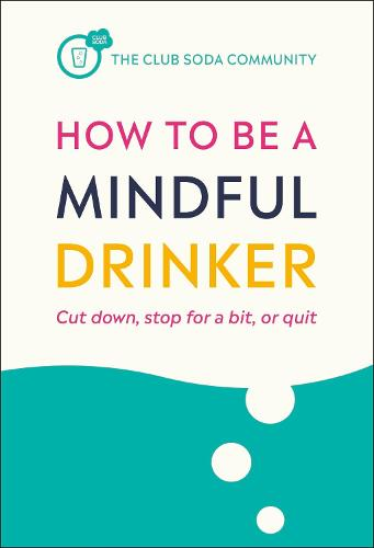 How to Be a Mindful Drinker: Cut down, stop for a bit, or quit (Paperback)