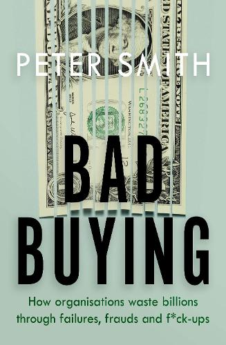 Bad Buying: How organisations waste billions through failures, frauds and f*ck-ups (Paperback)