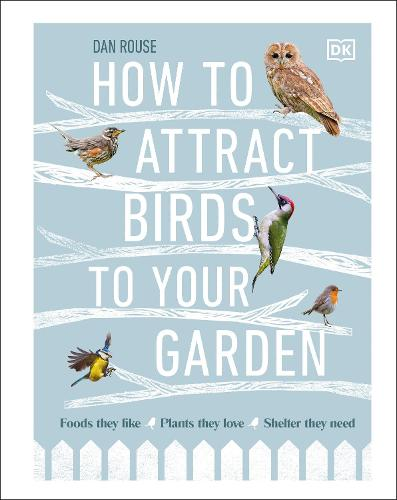 How to Attract Birds to Your Garden: Foods they like, plants they love, shelter they need (Hardback)