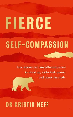 Fierce Self-Compassion: How Women Can Harness Kindness to Speak Up, Claim Their Power, and Thrive (Hardback)