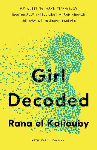 Girl Decoded: My Quest to Make Technology Emotionally Intelligent - and Change the Way We Interact Forever (Hardback)