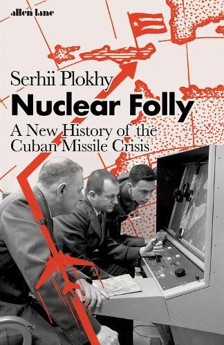 Nuclear Folly: A New History of the Cuban Missile Crisis (Hardback)