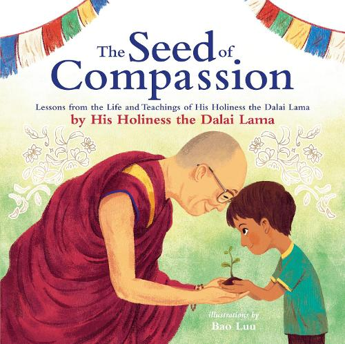 The Seed of Compassion: Lessons from the Life and Teachings of His Holiness the Dalai Lama (Hardback)