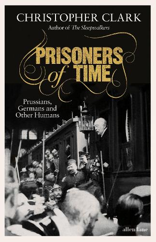 Prisoners of Time: Prussians, Germans and Other Humans (Hardback)