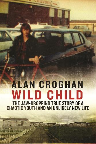 Wild Child: The jaw-dropping true story of a chaotic youth and an unlikely new life (Paperback)