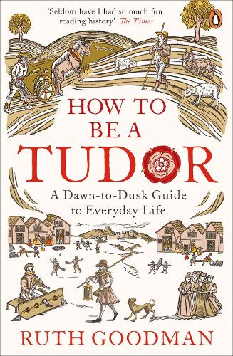 How to be a Tudor: A Dawn-to-Dusk Guide to Everyday Life (Paperback)