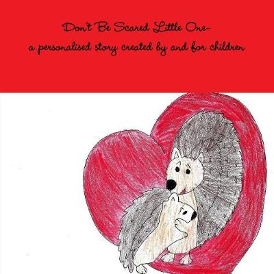 Don't Be Scared Little One-A Personalised Story Created by and for Children (Paperback)