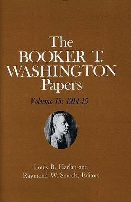 Booker T. Washington Papers Volume 13: 1914-15. Assistant editors, Susan Valenza and Sadie M. Harlan (Hardback)