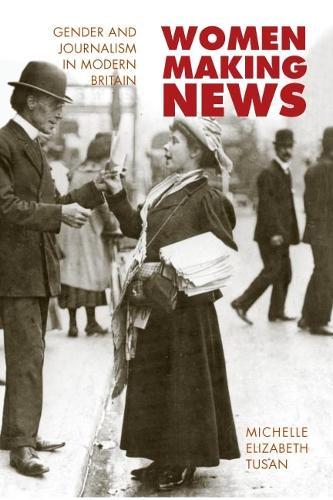 Women Making News: GENDER AND JOURNALISM IN MODERN BRITAIN - History of Communication (Hardback)