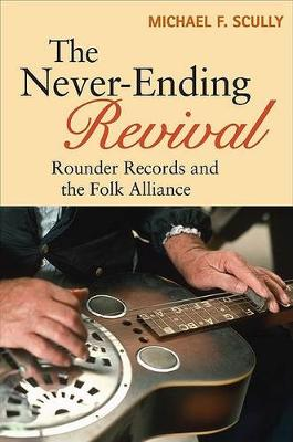 The Never-Ending Revival: Rounder Records and the Folk Alliance - Music in American Life (Hardback)