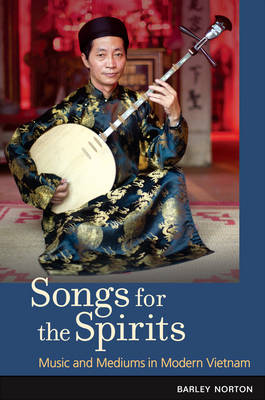 Songs for the Spirits: Music and Mediums in Modern Vietnam (Hardback)