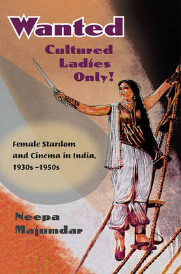 Wanted Cultured Ladies Only!: Female Stardom and Cinema in India, 1930s-1950s (Hardback)