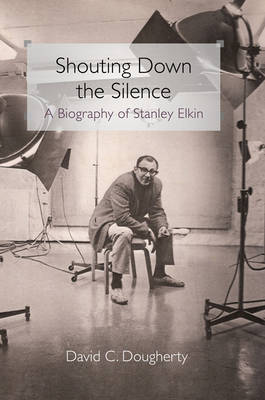 Shouting Down the Silence: A Biography of Stanley Elkin (Hardback)