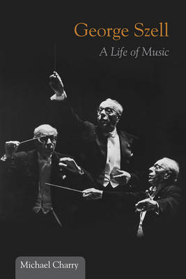 George Szell: A Life of Music - Music in American Life (Hardback)