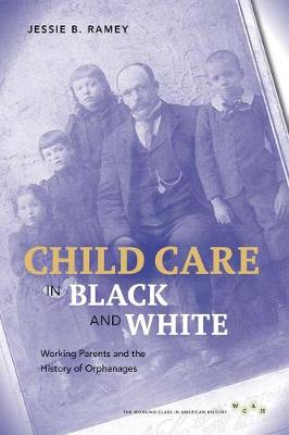 Child Care in Black and White: Working Parents and the History of Orphanages - Working Class in American History (Hardback)