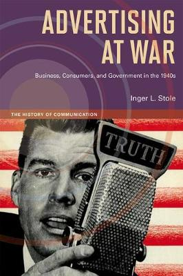 Advertising at War: Business, Consumers, and Government in the 1940s - History of Communication (Hardback)