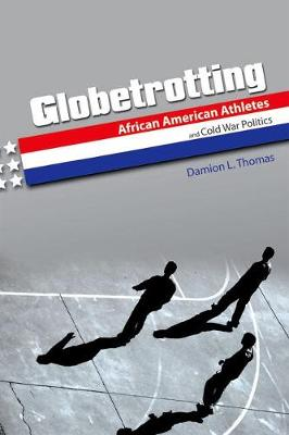 Globetrotting: African American Athletes and Cold War Politics - Sport and Society (Hardback)