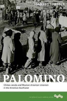 Palomino: Clinton Jencks and Mexican-American Unionism in the American Southwest - Working Class in American History (Hardback)