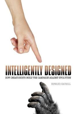 Intelligently Designed: How Creationists Built the Campaign against Evolution (Hardback)