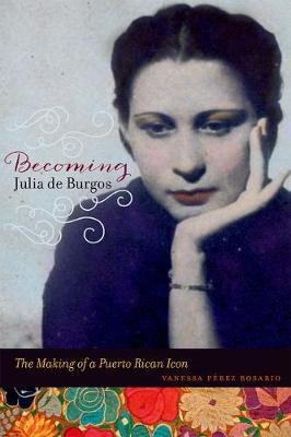 Becoming Julia de Burgos: The Making of a Puerto Rican Icon (Hardback)
