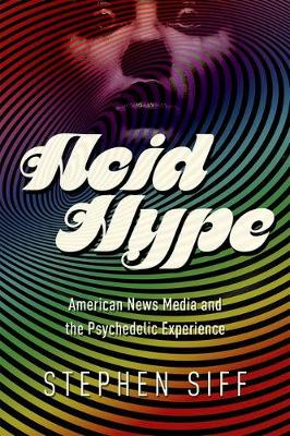 Acid Hype: American News Media and the Psychedelic Experience - History of Communication (Hardback)