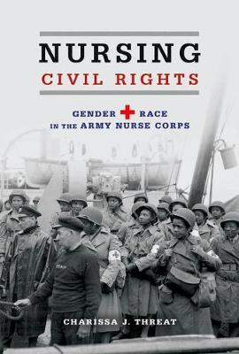 Nursing Civil Rights: Gender and Race in the Army Nurse Corps - Women, Gender, and Sexuality in American History (Hardback)