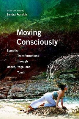 Moving Consciously: Somatic Transformations through Dance, Yoga, and Touch (Hardback)
