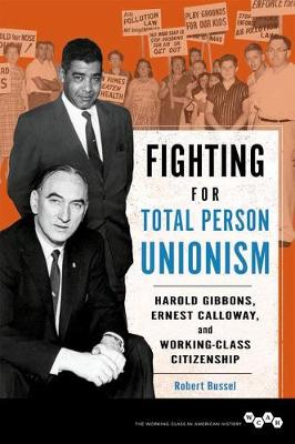 Fighting for Total Person Unionism: Harold Gibbons, Ernest Calloway, and Working-Class Citizenship - Working Class in American History (Hardback)