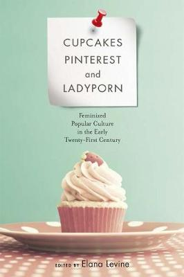 Cupcakes, Pinterest, and Ladyporn: Feminized Popular Culture in the Early Twenty-First Century - Feminist Media Studies (Hardback)