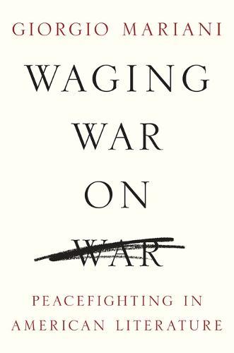 Waging War on War: Peacefighting in American Literature - Global Studies of the United States (Hardback)