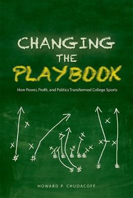 Changing the Playbook: How Power, Profit, and Politics Transformed College Sports - Sport and Society (Hardback)