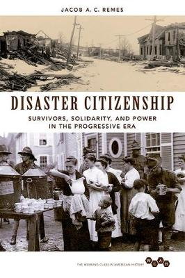 Disaster Citizenship: Survivors, Solidarity, and Power in the Progressive Era - Working Class in American History (Hardback)