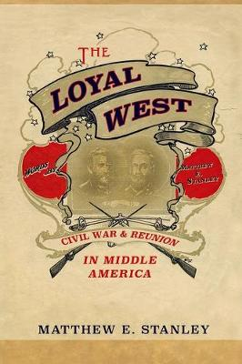 The Loyal West: Civil War and Reunion in Middle America (Hardback)