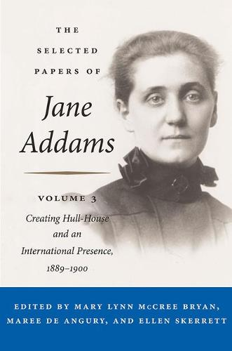 The Selected Papers of Jane Addams: Vol. 3: Creating Hull-House and an International Presence, 1889-1900 (Hardback)