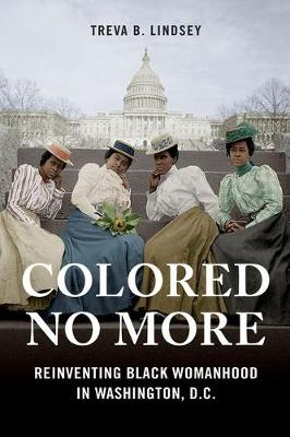 Colored No More: Reinventing Black Womanhood in Washington, D.C. - Women, Gender, and Sexuality in American History (Hardback)