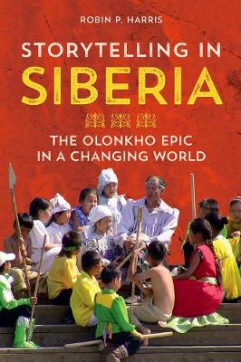 Storytelling in Siberia: The Olonkho Epic in a Changing World - Folklore Studies in Multicultural World (Hardback)