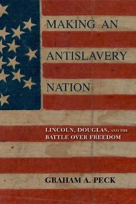 Making an Antislavery Nation: Lincoln, Douglas, and the Battle over Freedom (Hardback)