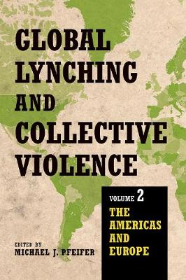 Global Lynching and Collective Violence: Volume 2: The Americas and Europe (Hardback)