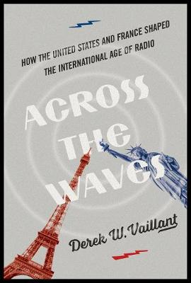 Across the Waves: How the United States and France Shaped the International Age of Radio - History of Communication (Hardback)