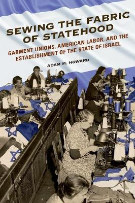 Sewing the Fabric of Statehood: Garment Unions, American Labor, and the Establishment of the State of Israel - Working Class in American History (Hardback)