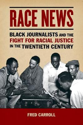 Race News: Black Journalists and the Fight for Racial Justice in the Twentieth Century - History of Communication (Hardback)