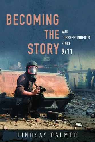 Becoming the Story: War Correspondents since 9/11 - History of Communication (Hardback)