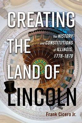 Creating the Land of Lincoln: The History and Constitutions of Illinois, 1778-1870 (Hardback)