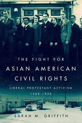 The Fight for Asian American Civil Rights: Liberal Protestant Activism, 1900-1950 (Hardback)
