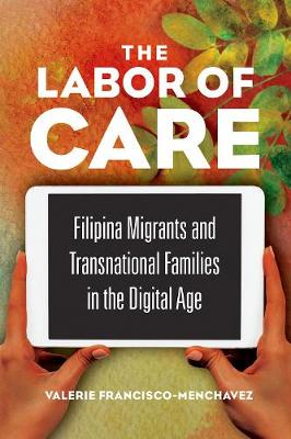 The Labor of Care: Filipina Migrants and Transnational Families in the Digital Age - Asian American Experience (Hardback)