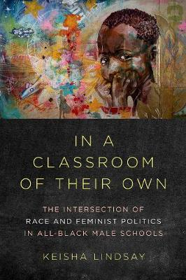 In a Classroom of Their Own: The Intersection of Race and Feminist Politics in All-Black Male Schools - Dissident Feminisms (Hardback)