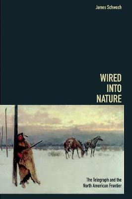 Wired into Nature: The Telegraph and the North American Frontier - History of Communication (Hardback)