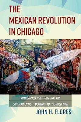 The Mexican Revolution in Chicago: Immigration Politics from the Early Twentieth Century to the Cold War - Latinos in Chicago and Midwest (Hardback)