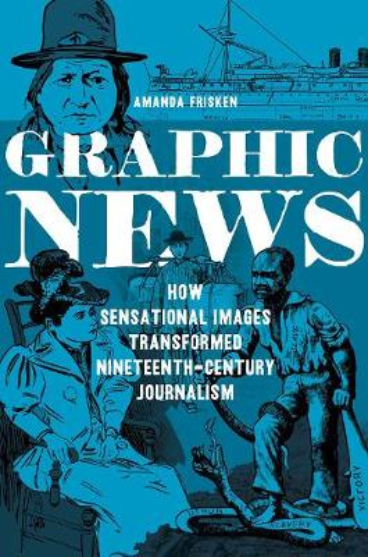 Graphic News: How Sensational Images Transformed Nineteenth-Century Journalism - History of Communication (Hardback)