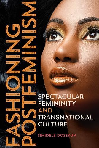 Fashioning Postfeminism: Spectacular Femininity and Transnational Culture - Dissident Feminisms (Hardback)